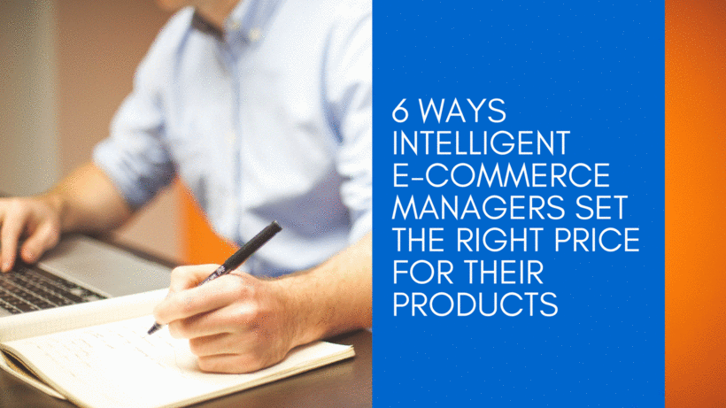 6 Ways Intelligent E-commerce Managers Set the Right Price for Their Products